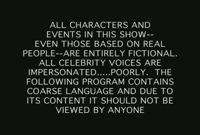 All characters and events in this show, even those based on real people, are entirely fictional.  All celebrity voices are impersonated, poorly.  The following program contains coarse language and due to its content it should not be viewed by anyone.